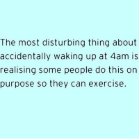 Exercise, Girl Memes, and How: The most disturbing thing about  accidentally waking up at 4am is  realising some people do this on  purpose so they can exercise. I have no idea how I used to be that person ( @thewickedpink )
