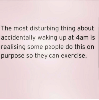 Memes, Exercise, and 🤖: The most disturbing thing about  accidentally waking up at 4am is  realising some people do this on  purpose so they can exercise. Weirdos. Get following @northwitch69 @northwitch69 @northwitch69 @northwitch69