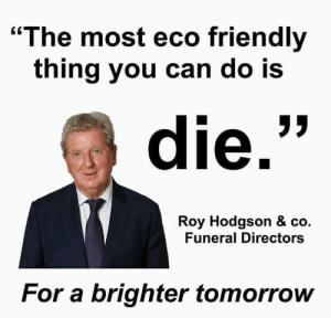 "me irl: ""The most eco friendly  thing you can do Is  die.  Roy Hodgson & co.  Funeral Directors  For a brighter tomorrow me irl"