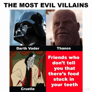 JUST DO IT: THE MOST EVIL VILLAINS  Thanos  Darth Vader  Friends who  don't tell  you that  there's food  stuck in  your teeth  Cruella  Y&DIE JUST DO IT