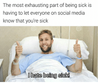 Guys, I'm sick and the doctor said the only cure is you guys giving me attention: The most exhausting part of being sick is  having to let everyone on social media  know that you're sick  hate being sick! Guys, I'm sick and the doctor said the only cure is you guys giving me attention