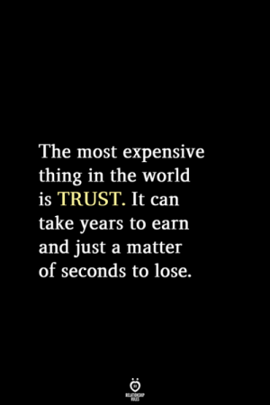 A Matter: The most expensive  thing in the world  is TRUST. It  take years to earn  and just a matter  of seconds to lose.  RELATIONSHIP  LES