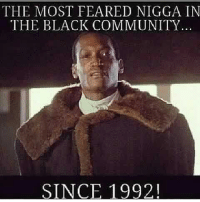 community: THE MOST FEARED NIGGA IN  THE BLACK COMMUNITY  SINCE 1992!