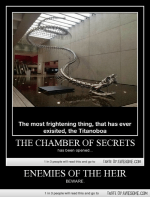 Enemies of the Heirhttp://omg-humor.tumblr.com: The most frightening thing, that has ever  exisited, the Titanoboa  THE CHAMBER OF SECRETS  has been opened..  1 in 3 people will read this and go to  TASTE OF AWESOME.COM  ENEMIES OF THE HEIR  BEWARE.  1 in 3 people will read this and go to  TASTE OF AWESOME.COM Enemies of the Heirhttp://omg-humor.tumblr.com