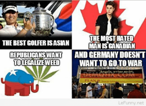 Definitely, Germany, and Canadian: THE MOST HATED  MAN IS CANADIAN  THE BESTGOLFERISASIAN  REPUBLICANSWANTAND GERMANY DOESNT  TO LEGALIZEW WANT TO GOTOWAR  Angela, weine icht  PLAN  LeFunny.net Times have definitely changed
