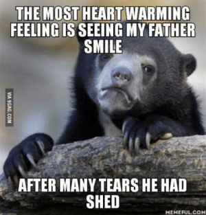 Life, Depression, and Heart: THE MOST HEART WARMING  FEELING IS SEEING MY FATHER  SMILE  AFTER MANY TEARS HE HAD  SHED  MEMEFUL.CO Depression isnt fun, it was one of the hardest things Ive ever experienced in my life, Ill post a story of it if anyone is interested.
