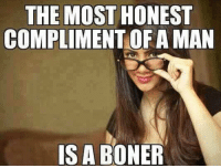 More At The Dirty Think: THE MOST HONEST  COMPLIMENT OF A MAN  IS A BONER More At The Dirty Think