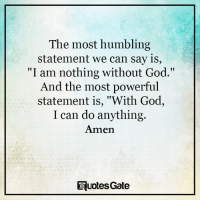 """God, Powerful, and Can: The most humbling  statement we can say is  """"I am nothing without God.""""  And the most powerful  statement is, """"With God,  I can do anything.  Amen  rquotesGate"""