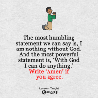 """God, Life, and Memes: The most humbling  statement we can say is, I  am nothing without God.  And the most powerful  statement is, """"With God  I can do anything  Write Amen' if  you agree.  Lessons Taught  By LIFE <3"""