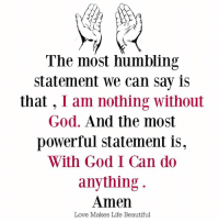 Beautiful, God, and Life: The most humbling  statement we can say is  that  I am nothing without  God. And the most  powerful statement is,  With God I Can do  anything  Amen  Love Makes Life Beautiful