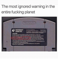 Fucking, Memes, and Nintendo: The most ignored warning in the  entire fucking planet  NINTENDO$4  NUSUSACAN  S1993 NNTENDOIONNTENDO  MADE INJAPAN  GAME PAK  MORE PATENTSISSUEDANDPENDONG. SEEBOOMET.  CAUTION  -POWERIMUSTBE OFF BEFORELOADING OR REMOVING AGAME PAK,  DONOTRAPIDLY TURN THE POWERSWTCH ON AND OFF THIS MAY CAUSE  LRACKrnMMOGAMEPAKSROLOSE TOURGYORED GAME INFORMATION  .DONOTBLOWONTHEEDGECONNECTOR ORTOUCH WITHYOURFINGERS.  DDITIONAL PRECAUTIONS AND MAINTENANCE DETAILS.  MI8s  OJuiesN VEUILLEZSONSULTERLEMANUAL RENSEIGNEMENTSETAVERTISSEMENTSA  LINTENTOONDESCONSOMMATEURS.  PARAPRECAUCIONESEINFORMACIONCONSULTEELFOLLETO DE  SERVICIOALCONSUMIDOR. Truth. Everyone used to blow in the cartridges like they're harmonicas 😂 ThrowbackThursday