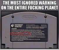 "Memes, Agame, and 🤖: THE MOST IGNORED WARNING  ON THE ENTIRE FUCKING PLANET  NINTENDO 4  o 9961997 NINTENDO  1995 NNTENDO/@ NINTENDO MADE IN JAPAN  GAME PAK  US PATENTS 4,799,635:S010,479,SA26762&D376795  MORE PATENTS ISSUEDANDPENDING SEE B00KLET.  CAUTION  -POWERIMUSTBE OFF BEFORELOADINGORREMOVING AGAME PAK.  .DO NOTRAPIDLY TURN THE POWER SWITCH ON ANDOFFTHIS MAY CAUSE  ACKSDAMO GAME PAK  TOURGTORED GAME INFORMATION.  DO NOTBLOWON THE EDGE CONNECTOR RTOUCH WITH YOUR FINGERS.  .NERERTOSRE CONSUMERAN RNAND PRECAUTIONS BOOKLET FOR  ADDITIONAL PRECAUTIONS AND MAINTENANCE DETAILS UJuhesNMIBS  VEUILLEZ6ONSULTERLE MANUAL ""RENSEIGNEMENTSETAVERTISSEMENTSA  LINTENTION DESCONSOMMATEURS.""  -PARA PRECAUCIONESEINFORMACION NCONSULTEELFOLLETO  DE  SERVICIO  ALCONSUMIDOR. Facts."