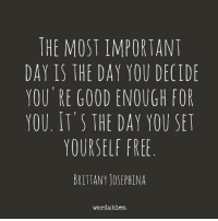 Please Like us at Wordables for more <3: THE MOST IMPORTANT  DAY IS THE DAY YOU DECIDE  YOU RE GOOD ENOUGH FOR  YOU. IT'S THE DAY YOU SET  YOURSELF FREE  BRITTANY JOSEPHINA  wordables. Please Like us at Wordables for more <3