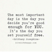 The most important day is the day you decide you're good enough for YOU. It's the day you set yourself FREE. - Brittany Josephine, LiveLifeHappy.com: The most important  day is the day you  decide you're good.  enough for YOU  It's the day you  set yourself free  Brittany Josephina  live life happy com The most important day is the day you decide you're good enough for YOU. It's the day you set yourself FREE. - Brittany Josephine, LiveLifeHappy.com