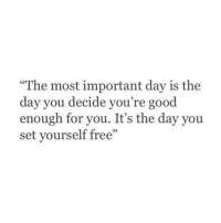 "Free, Good, and Set: ""The most important day is the  day you decide you're good  enough for you. It's the day you  set yourself free""  05"