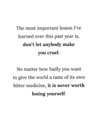 World, Medicine, and Never: The most important lesson I've  learned over this past year is,  don't let anybody make  you cruel  No matter how badly you want  to give the world a taste of its own  bitter medicine, it is never worth  losing yourself <p>You are all superstars</p>