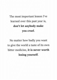 World, Medicine, and Never: The most important lesson I've  learned over this past year is,  don't let anybody make  vou cruel  No matter how badly you want  to give the world a taste of its own  bitter medicine, it is never worth  losing yourself.