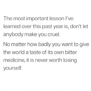 https://t.co/N6AEn2lwGN: The most important lesson l've  learned over this past year is, don't let  anybody make you cruel.  No matter how badly you want to give  the world a taste of its own bitter  medicine, it is never worth losing  yourself. https://t.co/N6AEn2lwGN