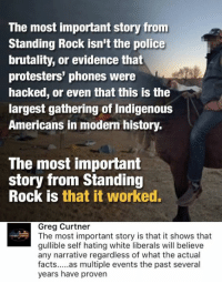 (GC): The most important story from  Standing Rock isn't the police  brutality, or evidence that  protesters' phones were  hacked, or even that this is the  largest gathering of Indigenous  Americans in modern history.  The most important  story from Standing  Rock is that it worked.  Greg Curtner  The most important story is that it shows that  gullible self hating white liberals will believe  any narrative regardless of what the actual  facts  as multiple events the past several  years have proven (GC)