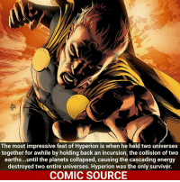 Hyperion is a tank! _____________________________________________________ - - - - - - - Hyperion Spiderman Daredevil Wolverine Logan Deadpool Hulk LukeCage CaptainAmerica Avengers Xmen StarWars Defenders Ironman DarthVader Doctorstrange Yoda SpidermanHomecoming Marvel ComicFacts Superhero Comics Like4ike Like Facts Disney DCcomics Netflix: The most impressive feat of Hyperion is when he held two universes  together for awhile by holding back an incursion, the collision oftwo  earths...until the planets collapsed, causing the cascading energy  destroyed two entire universes. Hyperion was the only surviver.  COMIC SOURCE Hyperion is a tank! _____________________________________________________ - - - - - - - Hyperion Spiderman Daredevil Wolverine Logan Deadpool Hulk LukeCage CaptainAmerica Avengers Xmen StarWars Defenders Ironman DarthVader Doctorstrange Yoda SpidermanHomecoming Marvel ComicFacts Superhero Comics Like4ike Like Facts Disney DCcomics Netflix