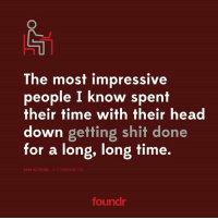 A collection of some wise words from great startup founders! 👊 Double tap if you agree and tag a friend that needs to see them!: The most impressive  people I know spent  their time with their head  down getting shit done  for a long, long time.  SAM ALTMAN Y COMBINATOR  foundr A collection of some wise words from great startup founders! 👊 Double tap if you agree and tag a friend that needs to see them!