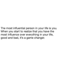 Most Influential: The most influential person in your life is you.  When you start to realize that you have the  most influence over everything in your life,  good and bad, it's a game changer.