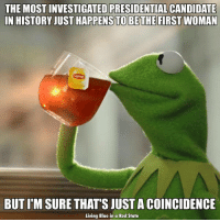 Memes, Blue, and History: THE MOST INVESTIGATED PRESIDENTIALCANDIDATE  IN HISTORY JUST HAPPENSTO BETHE FIRST WOMAN  BUT ITM SURE THATS JUST ACOINCIDENCE  Living Blue in a Red State Sexist republicans trying to make their last stand...
