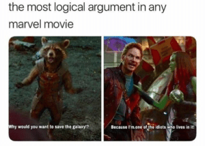 : the most logical argument in any  marvel movie  Why would you want to save the galaxy!?  Because I'm.one of the idiots who lives in it!