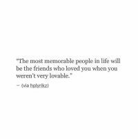 """Friends, Life, and Who: """"The most memorable people in life will  be the friends who loved you when you  weren't very lovable.""""  (via hplyrikz)  VIa"""