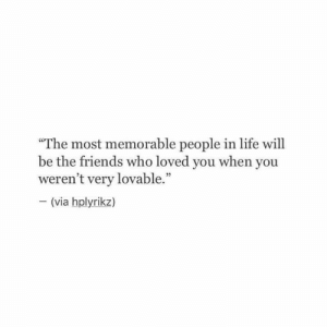 """memorable: """"The most memorable people in life will  be the friends who loved you when you  weren't very lovable.""""  (via hplyrikz)  VIa"""