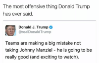 Donald Trump, Johnny Manziel, and Good: The most offensive thing Donald Trump  has ever said  Donald J. Trump  arealDonald Trump  Teams are making a big mistake not  taking Johnny Manziel he is going to be  really good (and exciting to watch). 😂😂😂