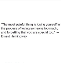 "Too Much, Ernest Hemingway, and Hemingway: ""The most painful thing is losing yourself in  the process of loving someone too much  and forgetting that you are special too.""  Ernest Hemingway"