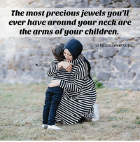 The most precious jewels you'll ever have around your neck are the arms of your children.: The most precious jewels you'l  ever have around your neck are  the arms ofyour children.  aislam4everyone The most precious jewels you'll ever have around your neck are the arms of your children.