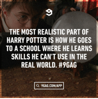 """9gag, Dank, and Harry Potter: THE MOST REALISTIC PART OF  HARRY POTTER IS HOW HE GOES  TO A SCHOOL WHERE HE LEARNS  SKILLS HE CAN'T USE IN THE  REAL WORLD. #PGAG  a 9GAG.COM/APP 27 years ago today, Hagrid shows up and says, """"You're a wizard Harry""""."""