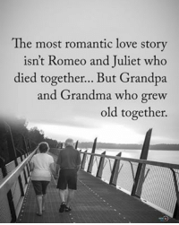 The romantic love story isn't Romeo and Juliet who died together... But Grandpa and Grandma who grew old together. positiveenergyplus: The most romantic love story  isn't Romeo and Juliet who  died together... But Grandpa  and Grandma who grew  old together. The romantic love story isn't Romeo and Juliet who died together... But Grandpa and Grandma who grew old together. positiveenergyplus
