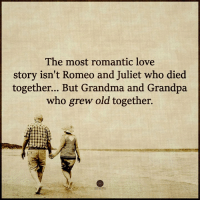 Grandma, Love, and Memes: The most romantic love  story isn't Romeo and Juliet who died  together... But Grandma and Grandpa  who grew old together. Higher Perspective via Heart Centered Rebalancing