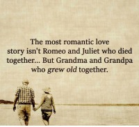 romantic: The most romantic love  story isn't Romeo and Juliet who died  together... But Grandma and Grandpa  who grew old together.