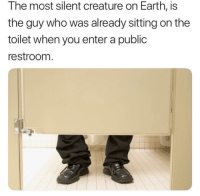 Funny, Lol, and Earth: The most silent creature on Earth, is  the guy who was already sitting on the  toilet when you enter a public  restroom Yup lol