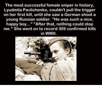 """Confirmed Kills: The most successful female sniper in history  Lyudmila Pavlichenko, couldn't pull the trigger  on her first kill, until she saw a German shoot a  young Russian soldier. """"He was such a nice,  happy boy..."""" """"After that, nothing could stop  me."""" She went on to record 309 confirmed kills  in WWII"""