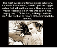 """Saw, Happy, and History: The most successful female sniper in history  Lyudmila Pavlichenko, couldn't pull the trigger  on her first kill, until she saw a German shoot a  young Russian soldier. """"He was such a nice,  happy boy..."""" """"After that, nothing could stop  me."""" She went on to record 309 confirmed kills  in WWI https://t.co/5NEtaeOwST"""