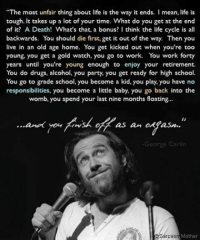 """George Carlin, Memes, and Cycling: """"The most unfair thing about life is the way it ends. I mean, life is  tough. It takes up a lot of your time. What do you get at the end  of it? A Death! What's that, a bonus  I think the life cycle is all  backwards. You should die first, get it out of the way. Then you  live in an old age home. You get kicked out when you're too  young, you get a gold watch, you go to work. You work forty  years until you're young enough to enjoy your retirement.  You do drugs, alcohol, you party, you get ready for high school.  You go to grade school, you become a kid, you play, you have no  responsibilities, you become a little baby, you go back into the  womb, you spend your last nine months floating...  ano your  panrsk of as an onefasm.  George Carlin  Mother  Sarcas"""