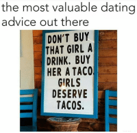 Advice, Dating, and Drinking: the most valuable dating  advice out there  DON'T BUY  THAT GIRL A  DRINK. BUY  HER A TACO,  GIRLS  DESERVE  TACOS. True or nah? #tacos