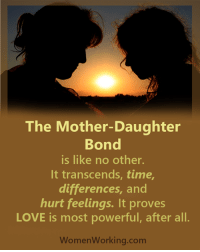 hurt feelings: The Mother-Daughter  Bond  is like no other.  It transcends, time,  differences, and  hurt feelings. It proves  LOVE is most powerful, after all.  Women Working.com