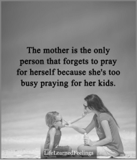 The mother is the only  person that forgets to pray  for herself because she's too  busy praying for her kids.  LifeLearnedFeelings <3