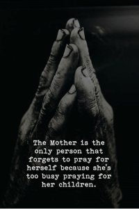 Children, Her, and Mother: The Mother is the  only person that  forgets to pray for  herself because she's  too busy praying for  her children.