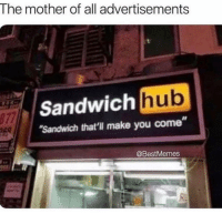 Instagram, Memes, and Omg: The mother of all advertisements  hub  Sandwich  Sandwich that'l make you come  977  @BestMemes OMG @femalesproblems posted to dirtiest thing in their story! Go look at it before instagram deletes it!