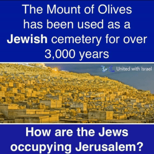 Good question!: The Mount of Olives  has been used as a  Jewish cemetery for over  3,000 years  United with Israel  How are the Jews  occupying Jerusalem? Good question!