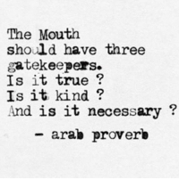 Gatekeeping: The Mouth  should have three  gatekeepers  Is it true  Is it kind?  And is it necessary  arab proverb