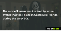 https://www.buzzfeed.com/caitlinjinks/horror-movie-facts?utm_term=.fn6XxJ53D#.qqyK4PgLa: The movie Scream was inspired by actual  events that took place in Gainesville, Florida,  during the early '90s.  uber  facts https://www.buzzfeed.com/caitlinjinks/horror-movie-facts?utm_term=.fn6XxJ53D#.qqyK4PgLa
