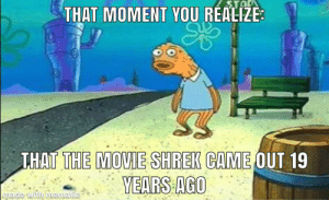 The movie Shrek came out in theaters 19 years ago? Oh God, I feel so old!: The movie Shrek came out in theaters 19 years ago? Oh God, I feel so old!